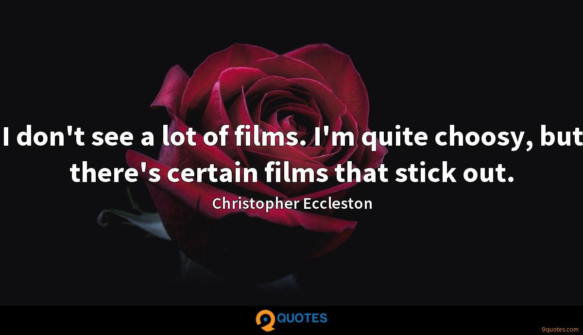 I don't see a lot of films. I'm quite choosy, but there's certain films that stick out.
