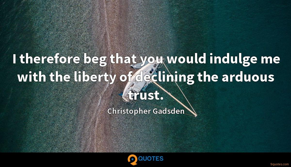 I therefore beg that you would indulge me with the liberty of declining the arduous trust.