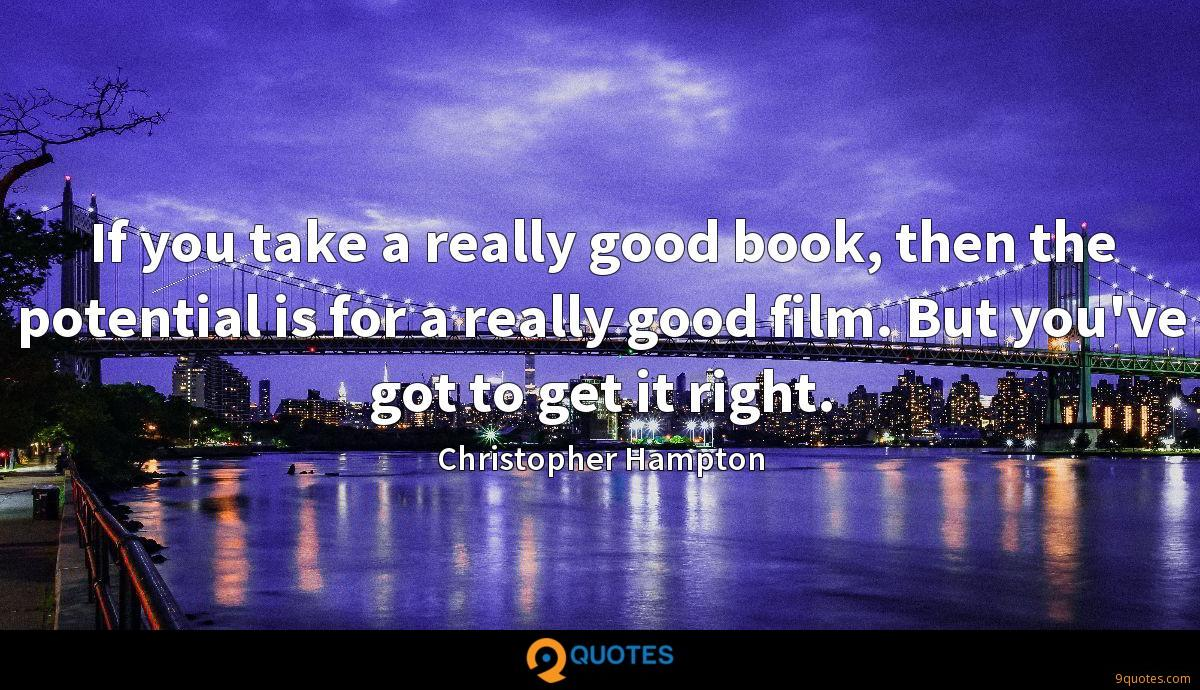 If you take a really good book, then the potential is for a really good film. But you've got to get it right.