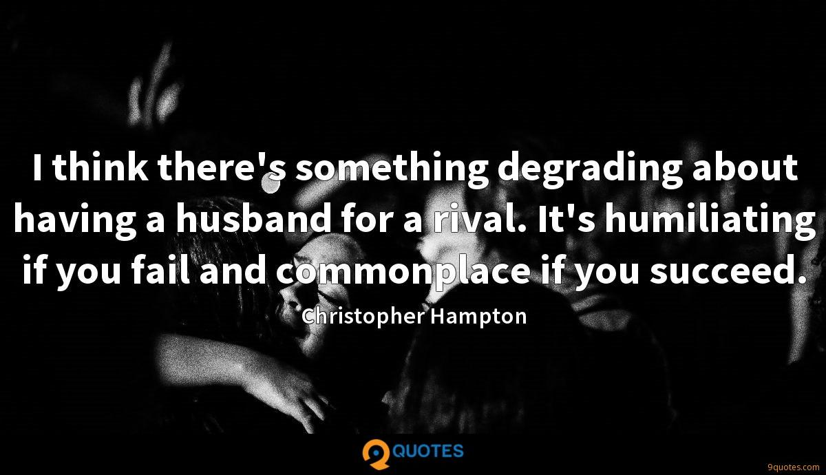 I think there's something degrading about having a husband for a rival. It's humiliating if you fail and commonplace if you succeed.