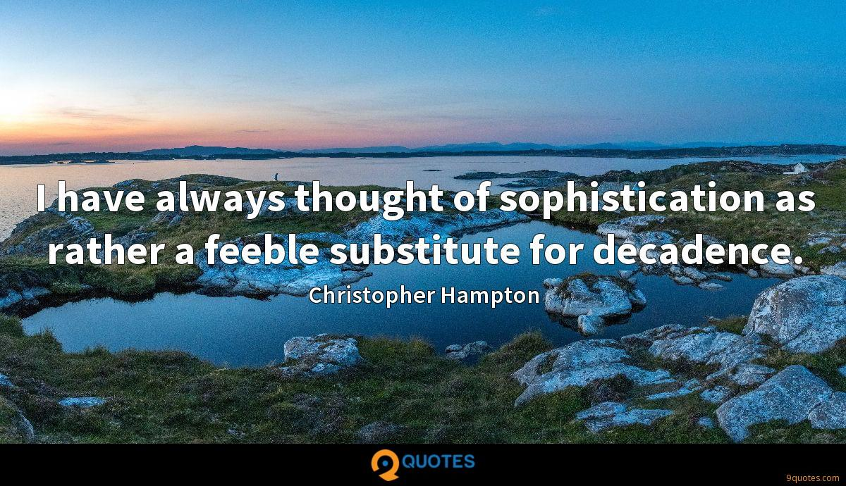 I have always thought of sophistication as rather a feeble substitute for decadence.