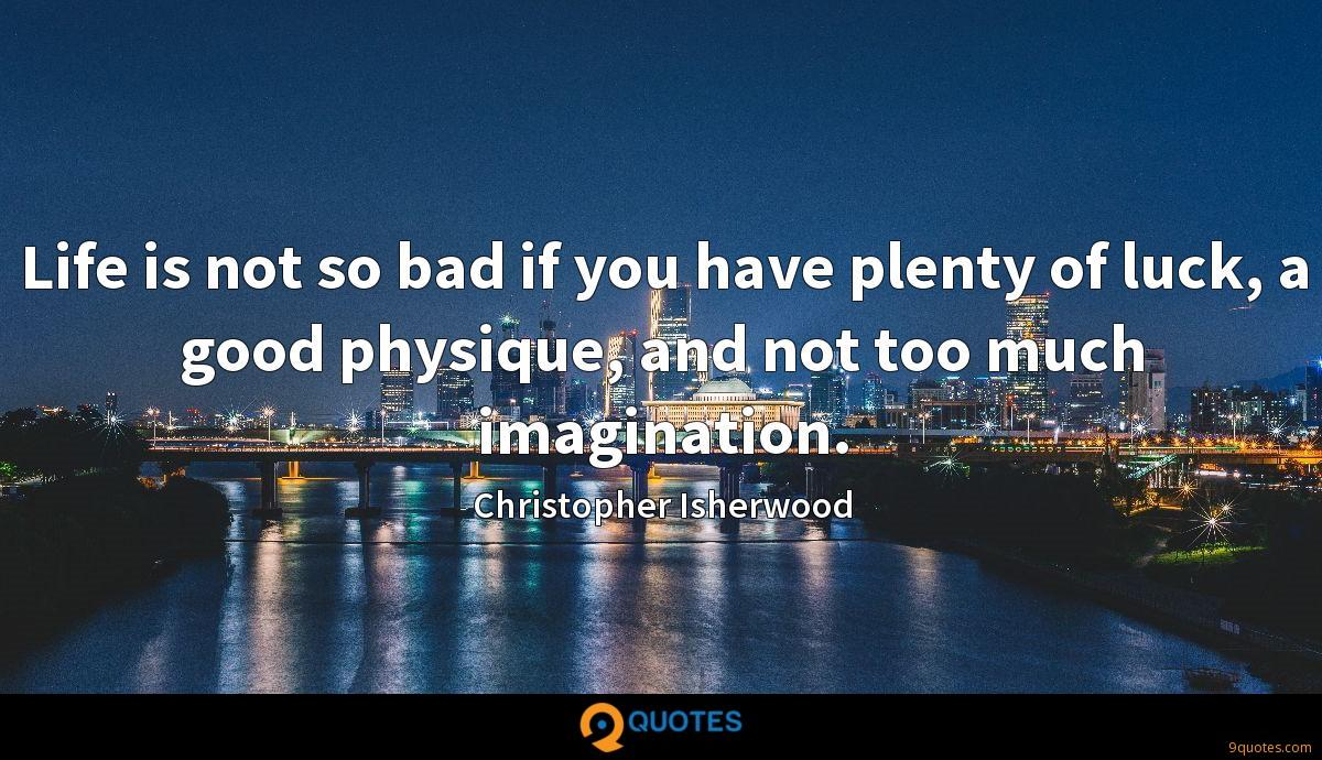 Life is not so bad if you have plenty of luck, a good physique, and not too much imagination.
