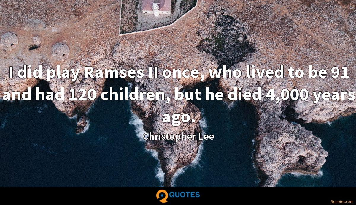 I did play Ramses II once, who lived to be 91 and had 120 children, but he died 4,000 years ago.
