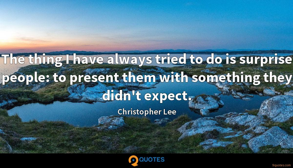 The thing I have always tried to do is surprise people: to present them with something they didn't expect.