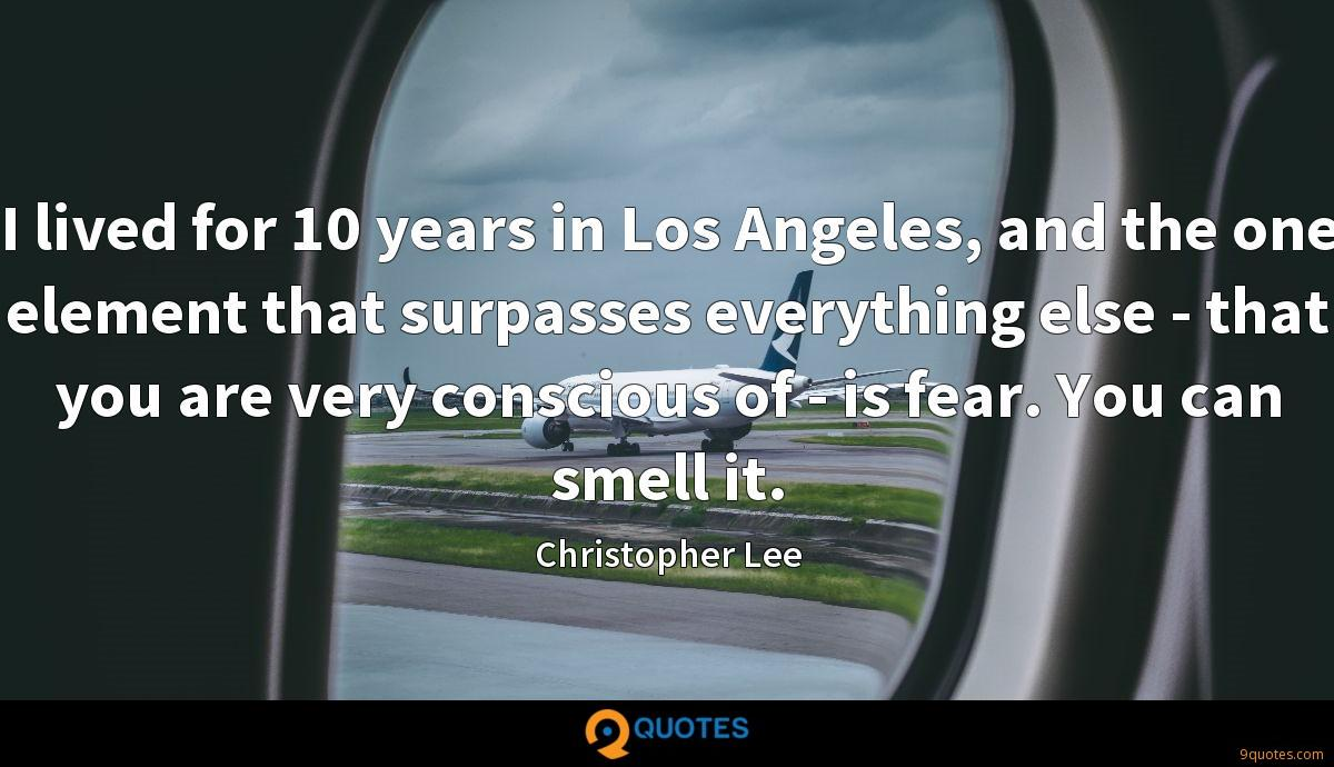 I lived for 10 years in Los Angeles, and the one element that surpasses everything else - that you are very conscious of - is fear. You can smell it.