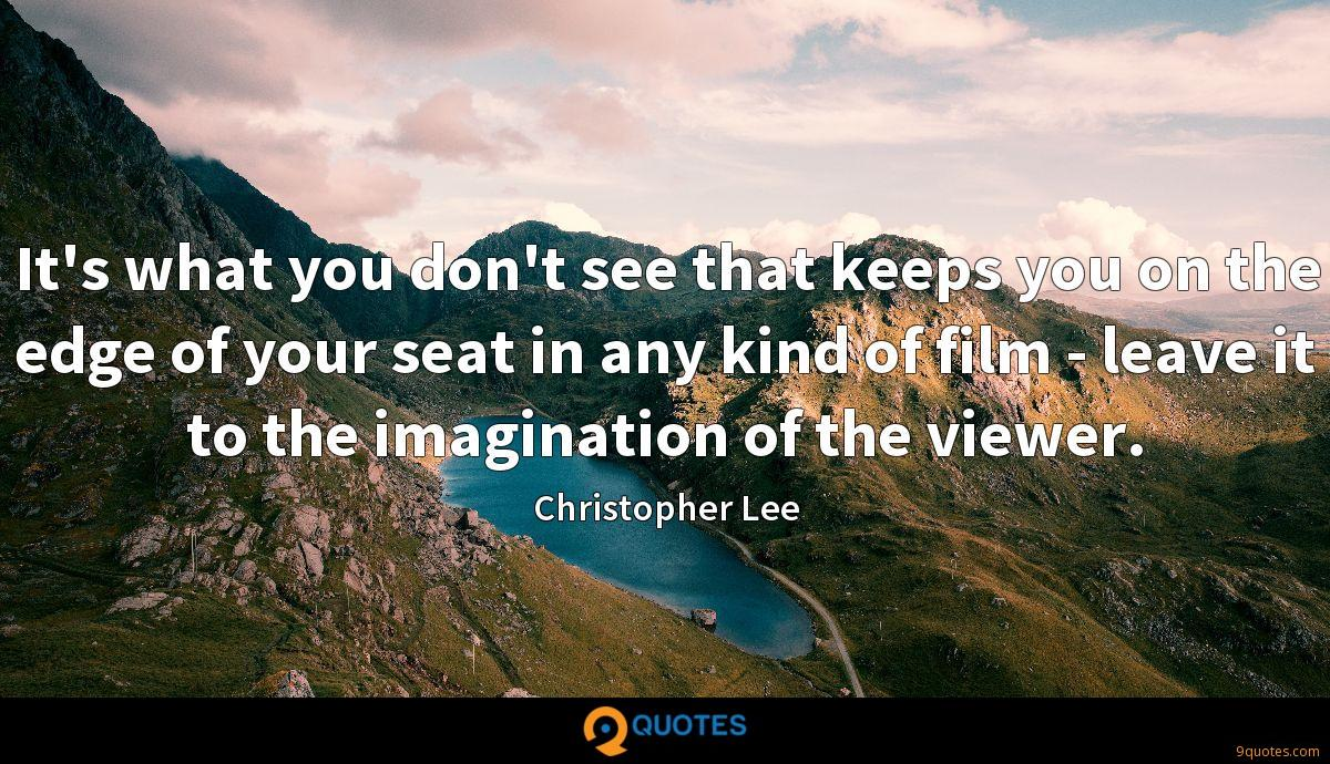 It's what you don't see that keeps you on the edge of your seat in any kind of film - leave it to the imagination of the viewer.