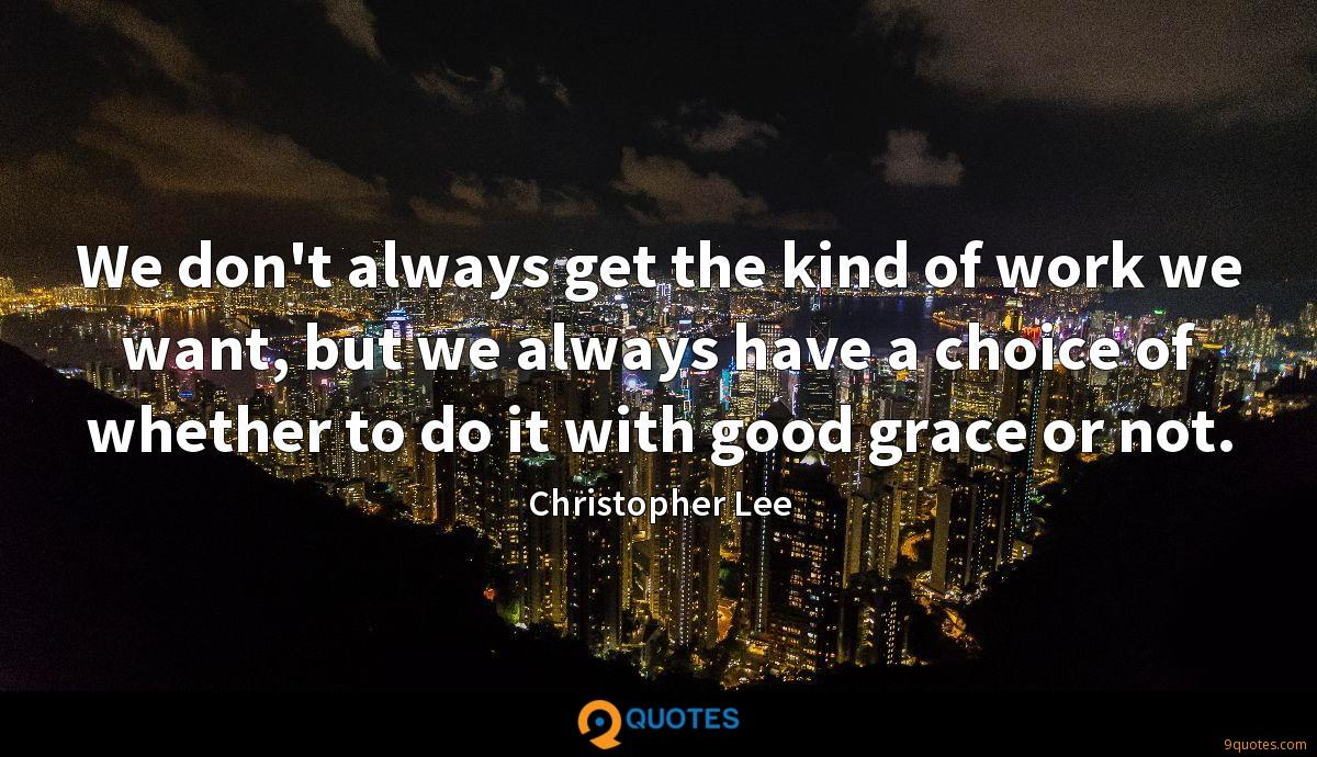 We don't always get the kind of work we want, but we always have a choice of whether to do it with good grace or not.