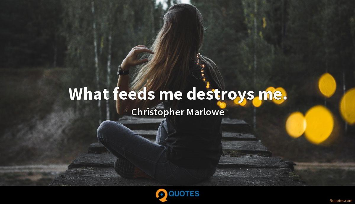What feeds me destroys me.