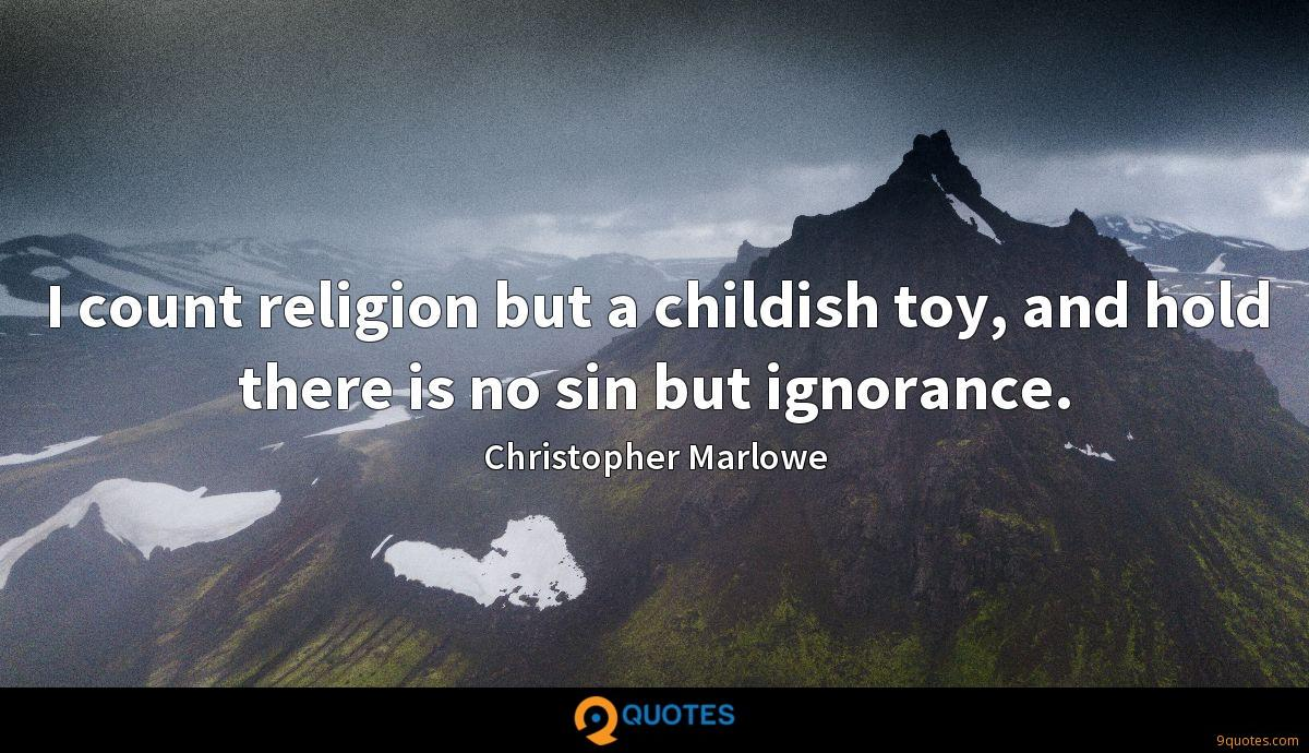 I count religion but a childish toy, and hold there is no sin but ignorance.