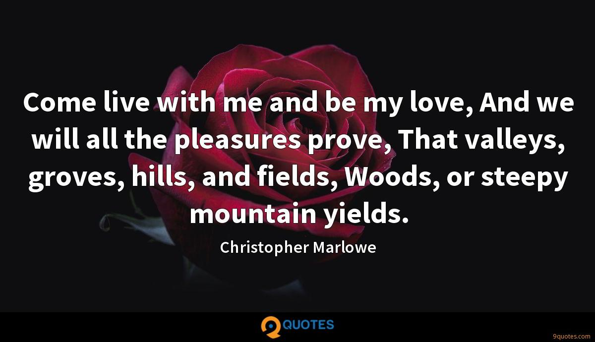 Come live with me and be my love, And we will all the pleasures prove, That valleys, groves, hills, and fields, Woods, or steepy mountain yields.