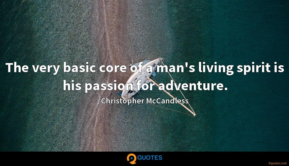 The very basic core of a man's living spirit is his passion for adventure.