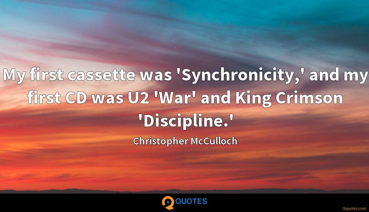 My first cassette was 'Synchronicity,' and my first CD was U2 'War' and King Crimson 'Discipline.'