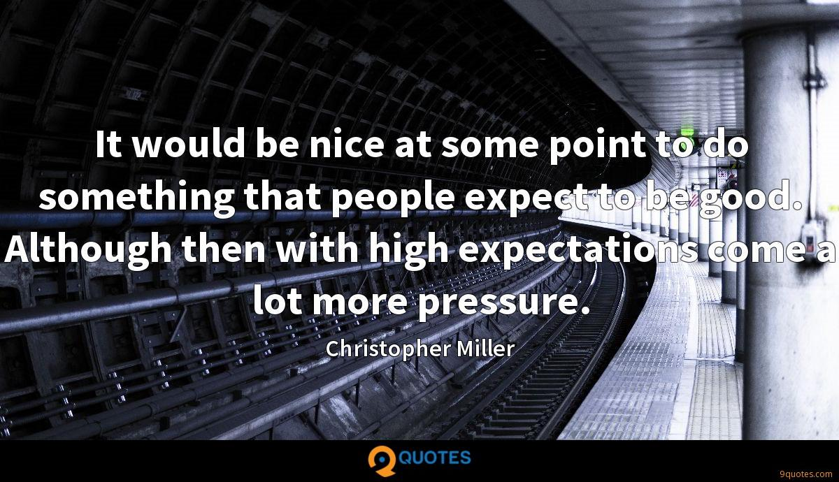 It would be nice at some point to do something that people expect to be good. Although then with high expectations come a lot more pressure.