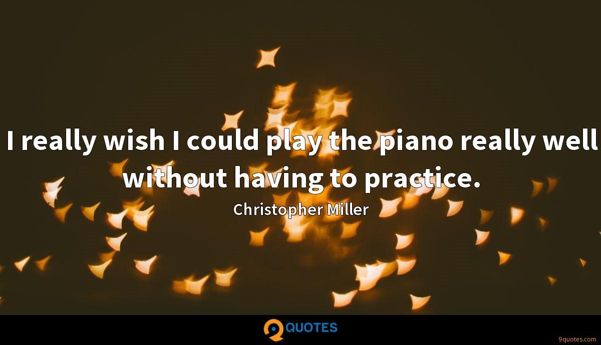 I really wish I could play the piano really well without having to practice.