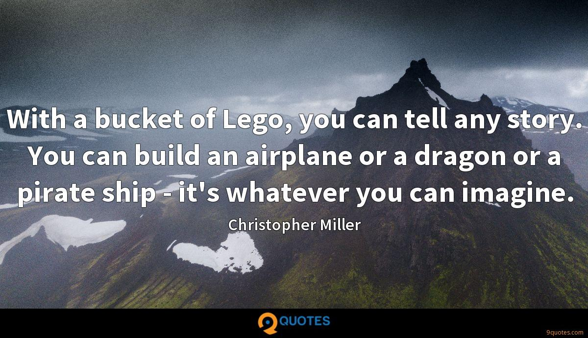 With a bucket of Lego, you can tell any story. You can build an airplane or a dragon or a pirate ship - it's whatever you can imagine.