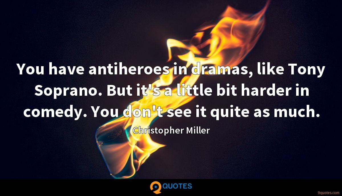 You have antiheroes in dramas, like Tony Soprano. But it's a little bit harder in comedy. You don't see it quite as much.