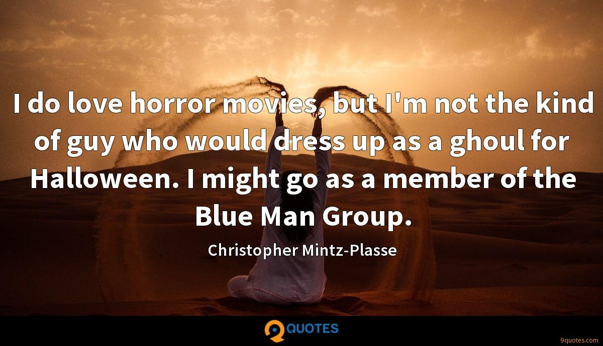 I do love horror movies, but I'm not the kind of guy who would dress up as a ghoul for Halloween. I might go as a member of the Blue Man Group.