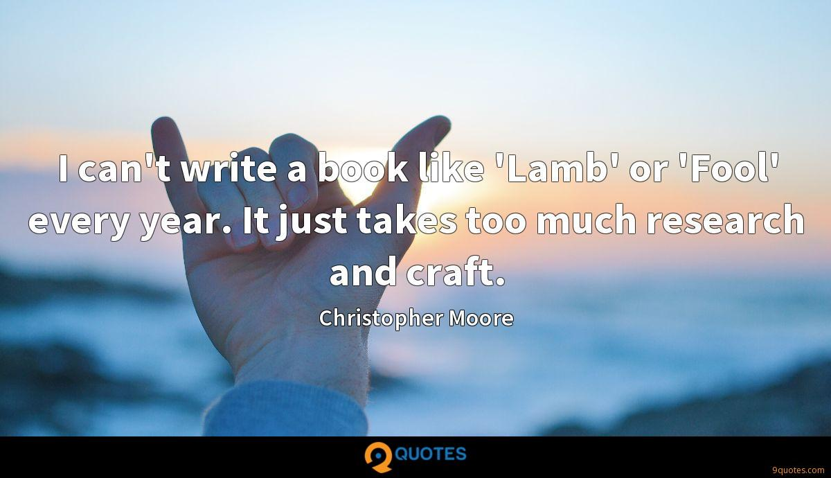 I can't write a book like 'Lamb' or 'Fool' every year. It just takes too much research and craft.
