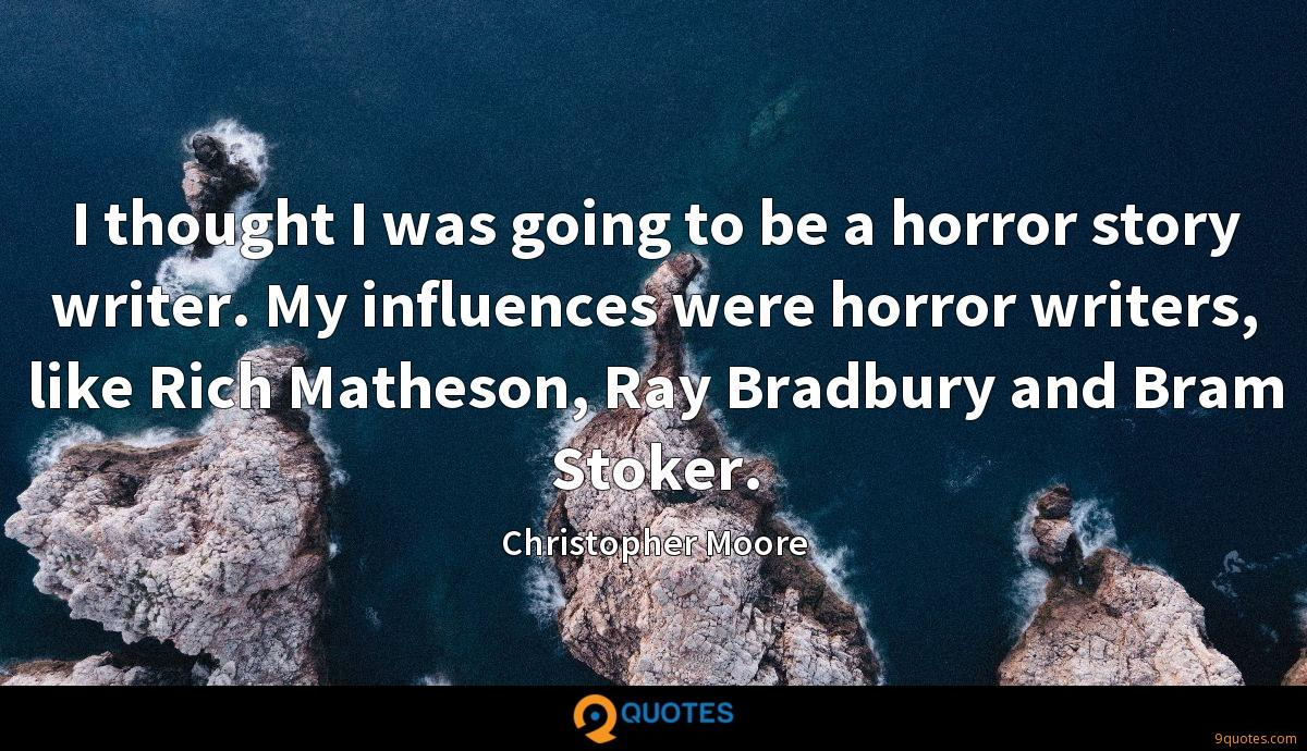 I thought I was going to be a horror story writer. My influences were horror writers, like Rich Matheson, Ray Bradbury and Bram Stoker.
