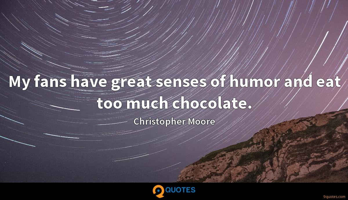 My fans have great senses of humor and eat too much chocolate.