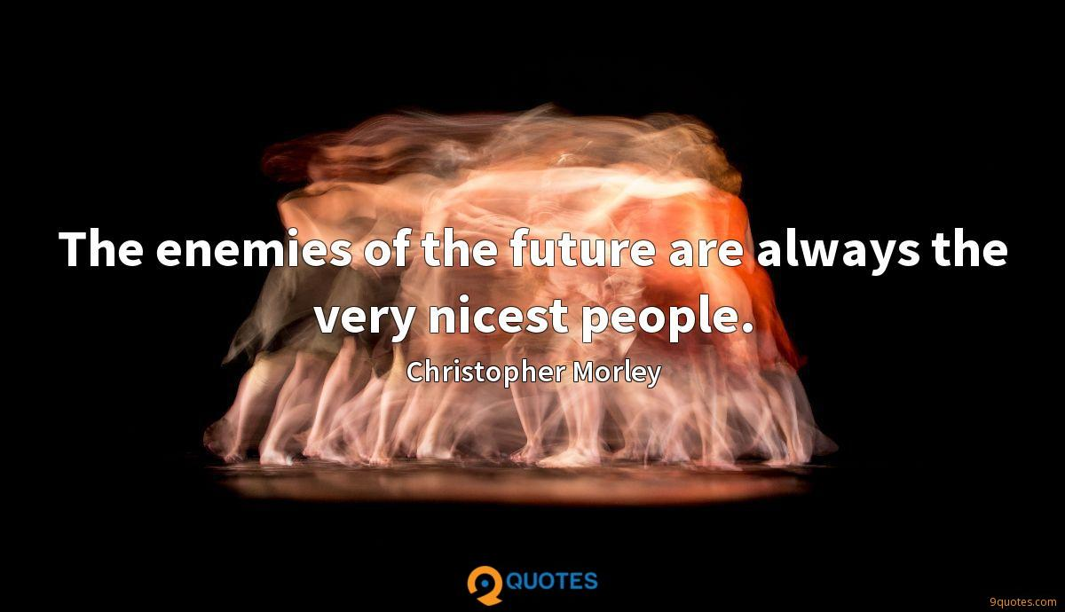 The enemies of the future are always the very nicest people.