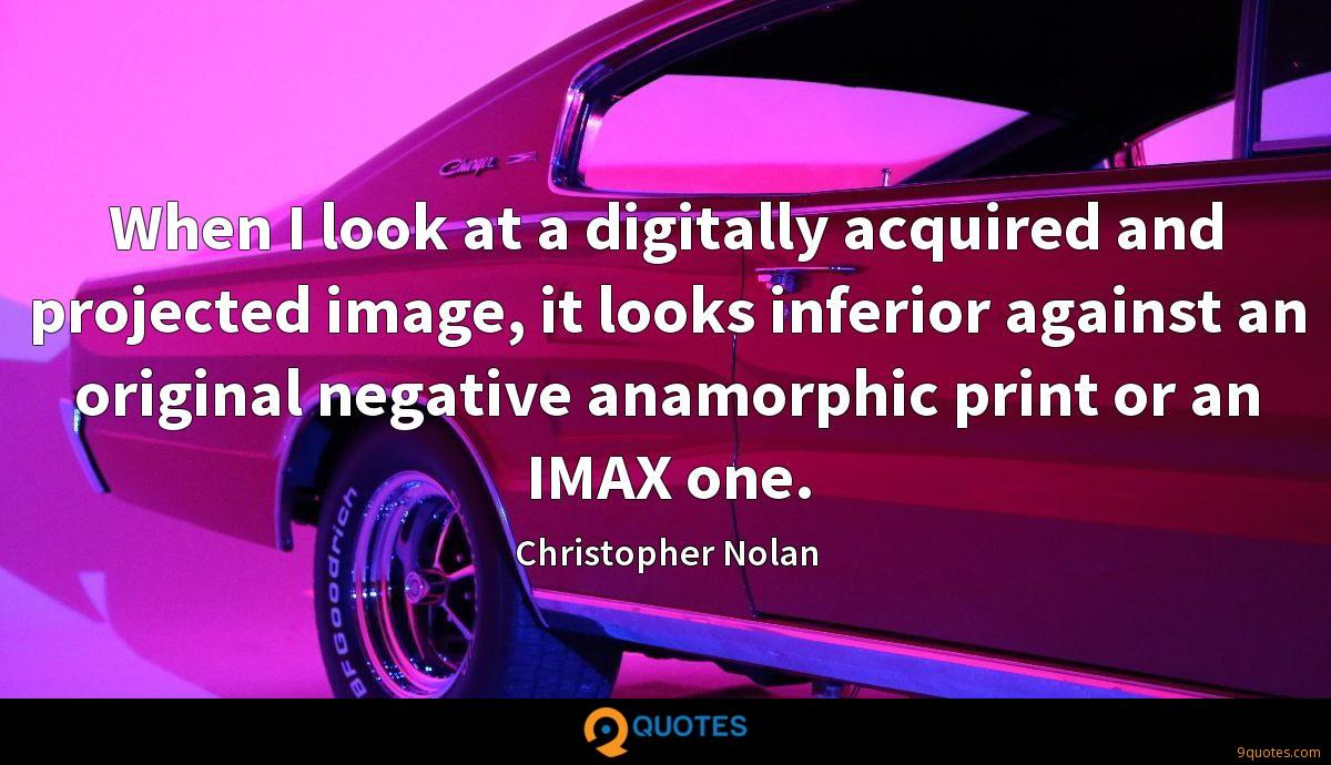 When I look at a digitally acquired and projected image, it looks inferior against an original negative anamorphic print or an IMAX one.