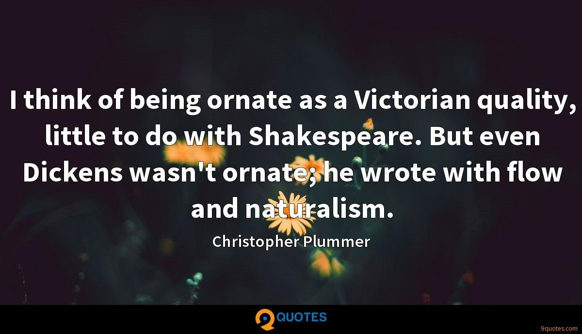 I think of being ornate as a Victorian quality, little to do with Shakespeare. But even Dickens wasn't ornate; he wrote with flow and naturalism.