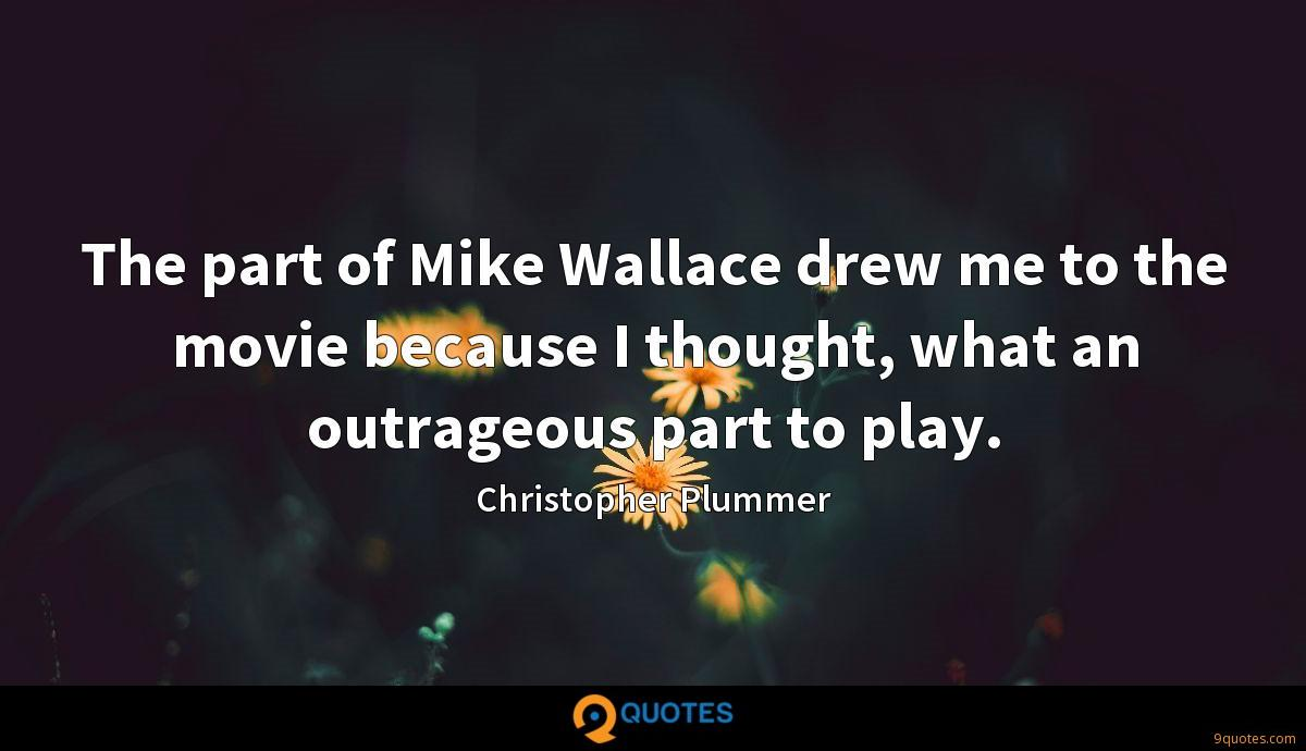 The part of Mike Wallace drew me to the movie because I thought, what an outrageous part to play.