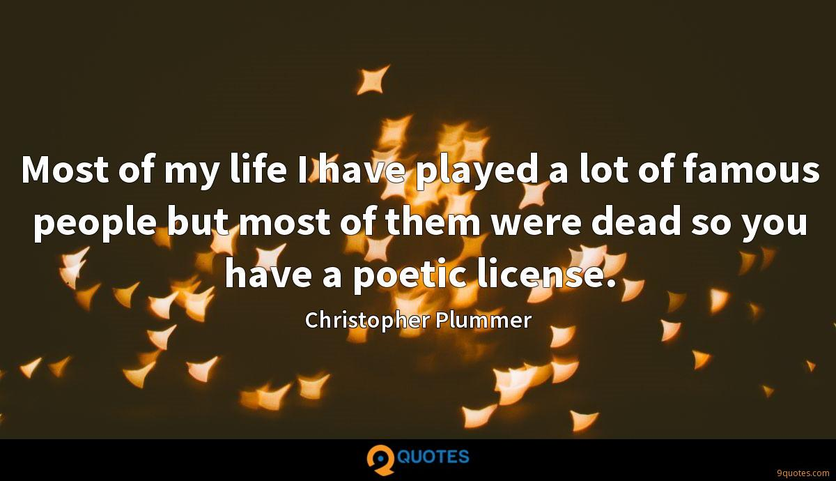 Most of my life I have played a lot of famous people but most of them were dead so you have a poetic license.
