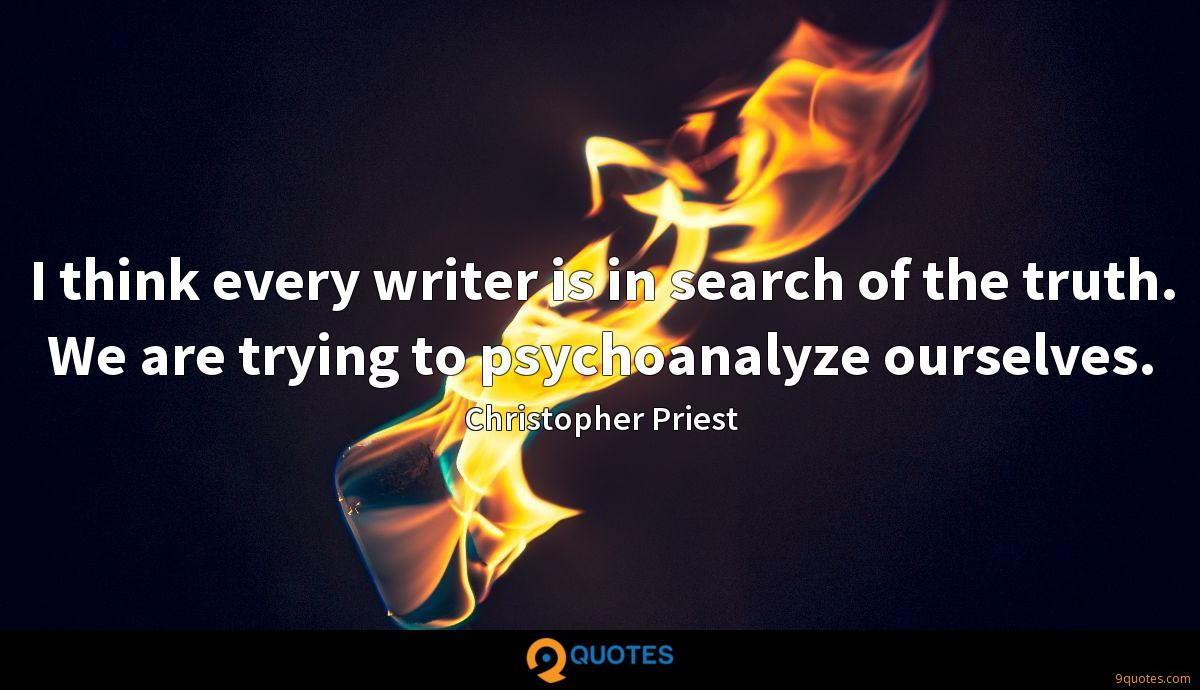 I think every writer is in search of the truth. We are trying to psychoanalyze ourselves.