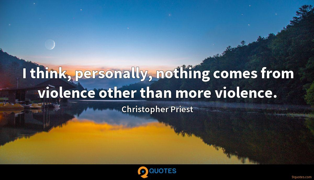 I think, personally, nothing comes from violence other than more violence.