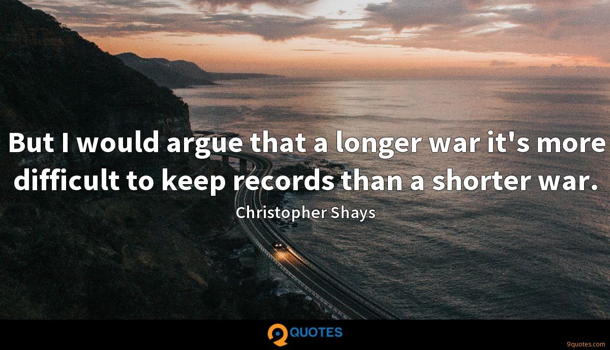 But I would argue that a longer war it's more difficult to keep records than a shorter war.