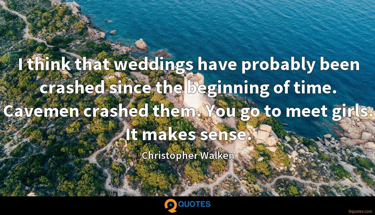 I think that weddings have probably been crashed since the beginning of time. Cavemen crashed them. You go to meet girls. It makes sense.