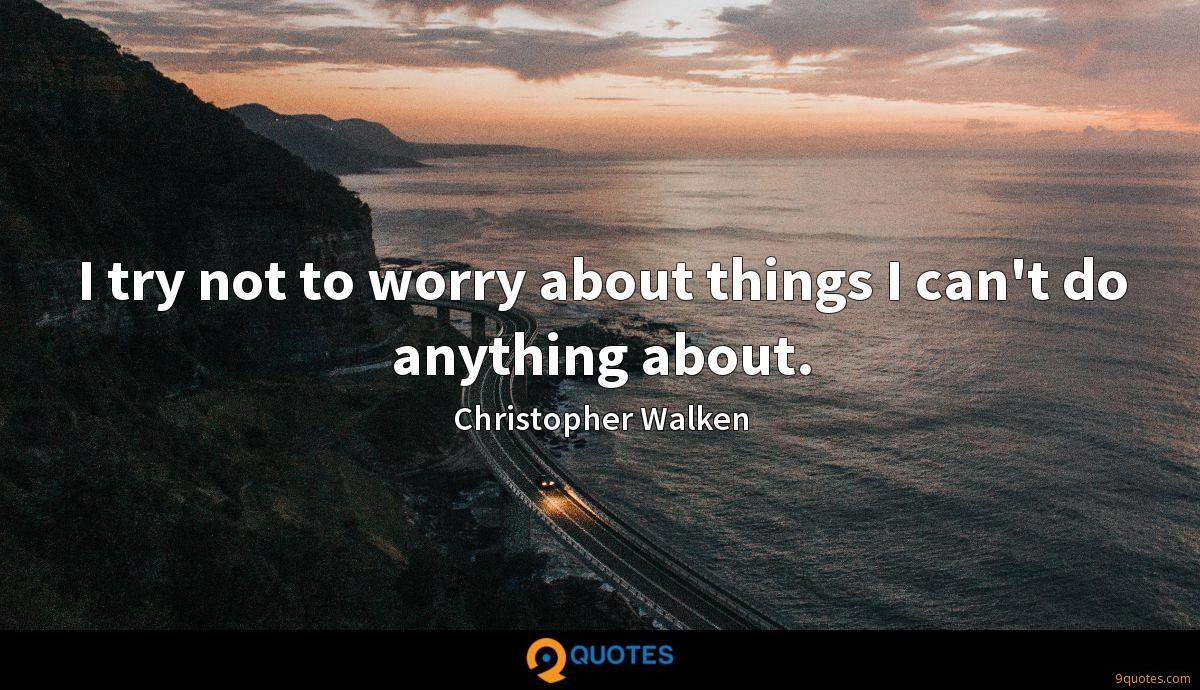 I try not to worry about things I can't do anything about.