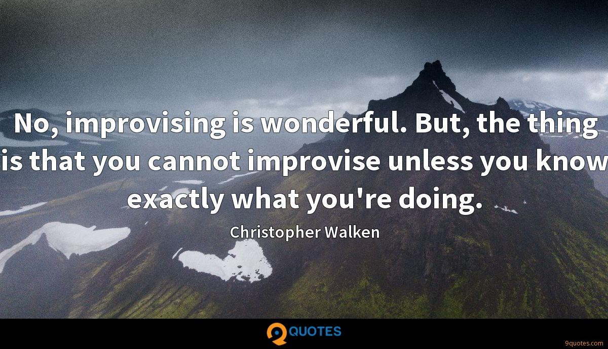No, improvising is wonderful. But, the thing is that you cannot improvise unless you know exactly what you're doing.
