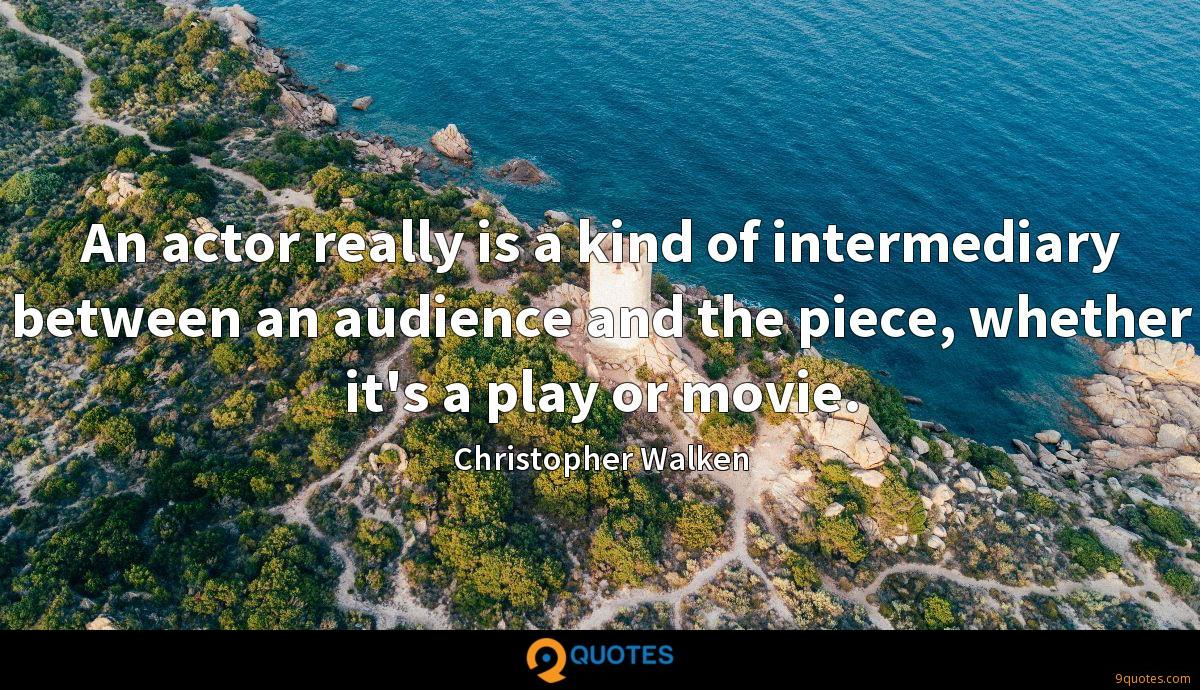 An actor really is a kind of intermediary between an audience and the piece, whether it's a play or movie.
