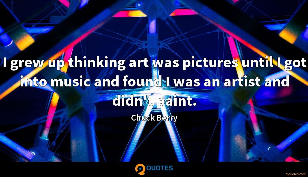 I grew up thinking art was pictures until I got into music and found I was an artist and didn't paint.