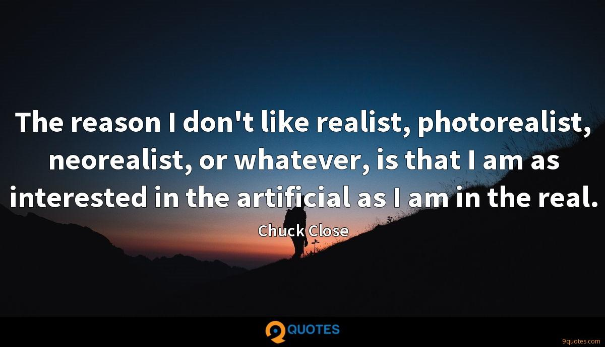 The reason I don't like realist, photorealist, neorealist, or whatever, is that I am as interested in the artificial as I am in the real.