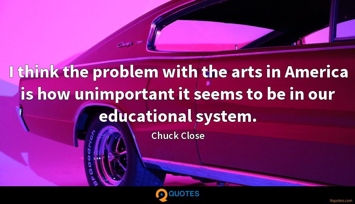 I think the problem with the arts in America is how unimportant it seems to be in our educational system.