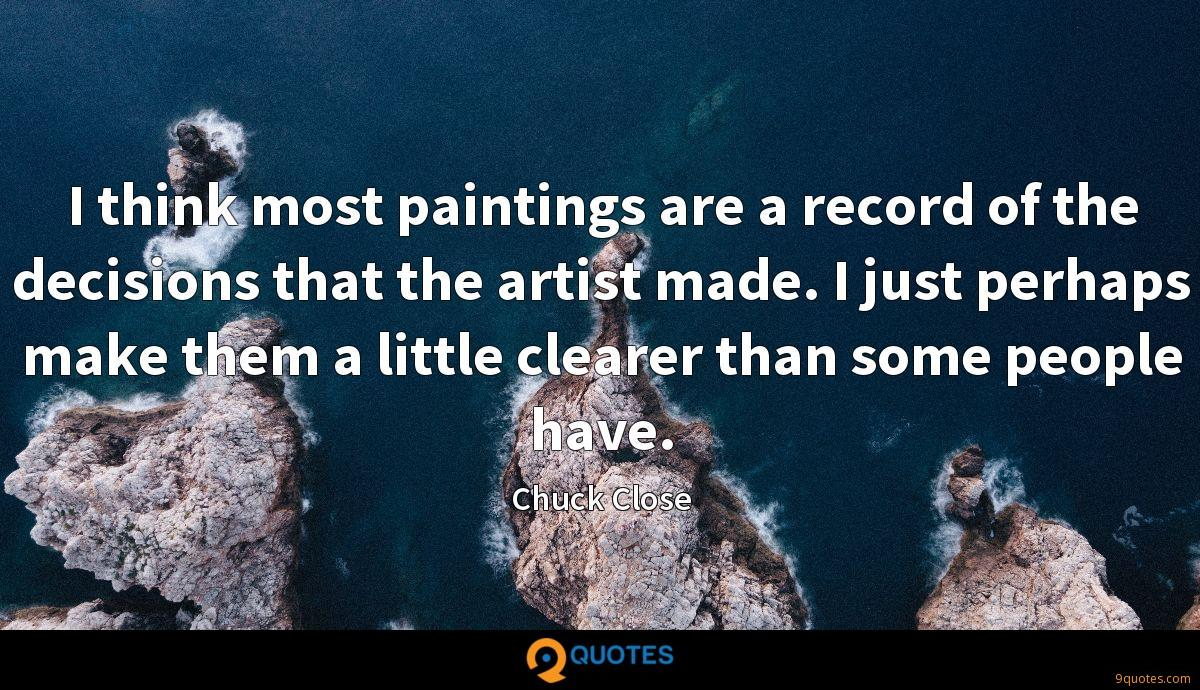 I think most paintings are a record of the decisions that the artist made. I just perhaps make them a little clearer than some people have.