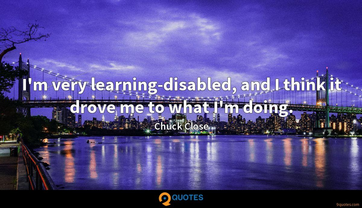 I'm very learning-disabled, and I think it drove me to what I'm doing.