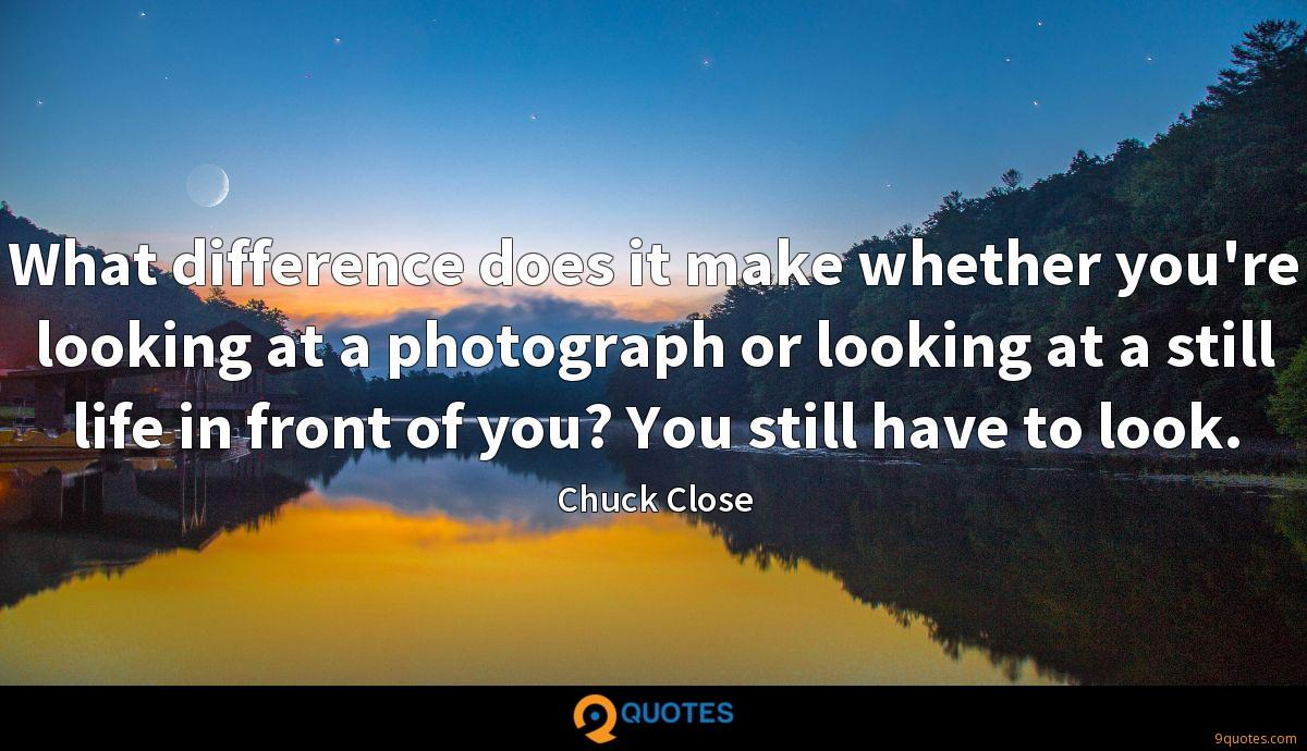 What difference does it make whether you're looking at a photograph or looking at a still life in front of you? You still have to look.