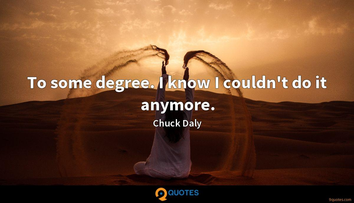To some degree. I know I couldn't do it anymore.