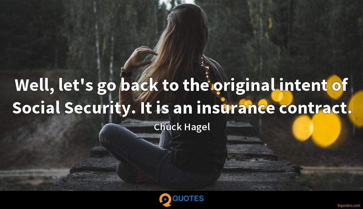 Well, let's go back to the original intent of Social Security. It is an insurance contract.