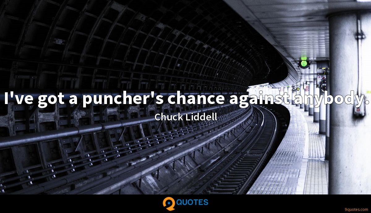 I've got a puncher's chance against anybody.