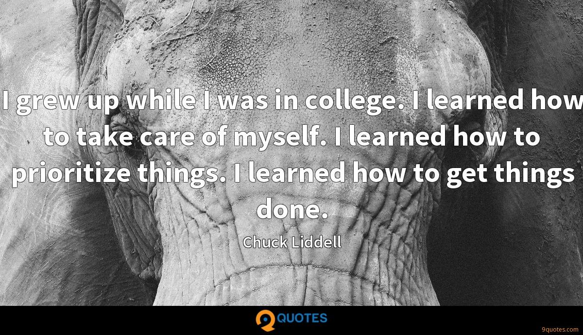 I grew up while I was in college. I learned how to take care of myself. I learned how to prioritize things. I learned how to get things done.