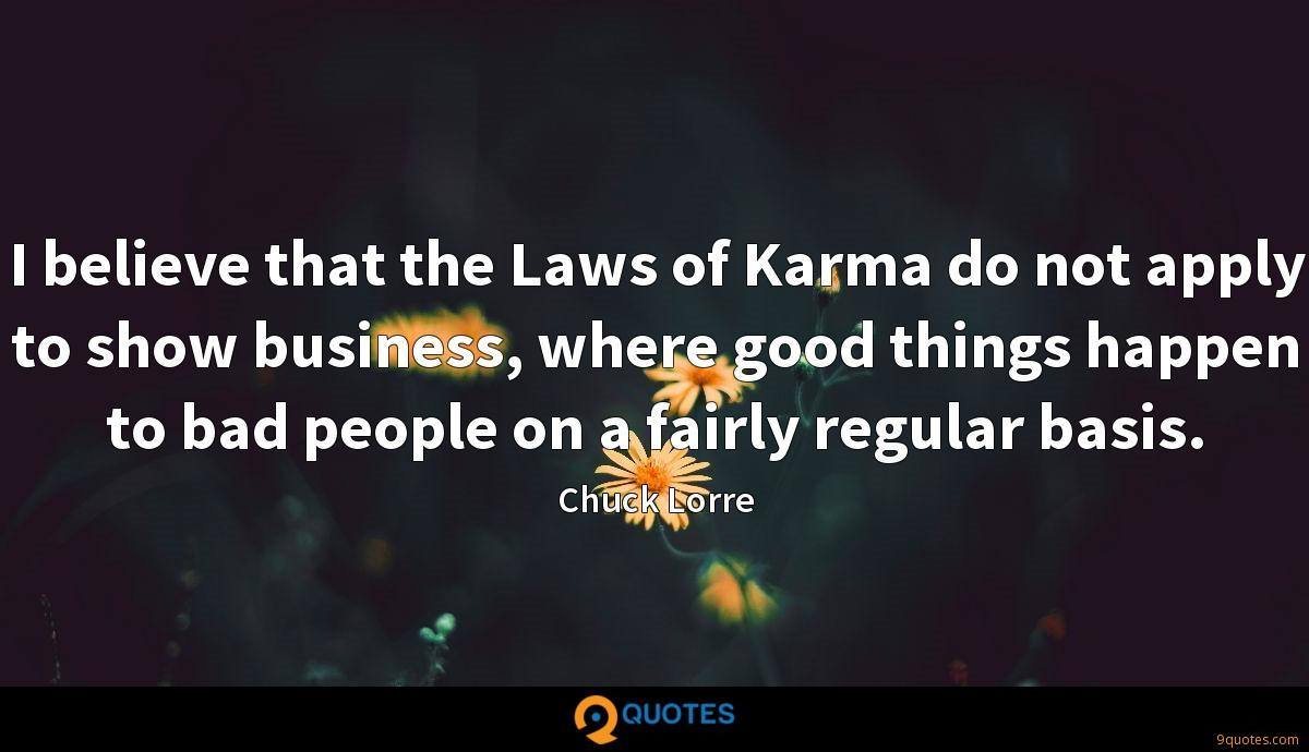 I believe that the Laws of Karma do not apply to show business, where good things happen to bad people on a fairly regular basis.
