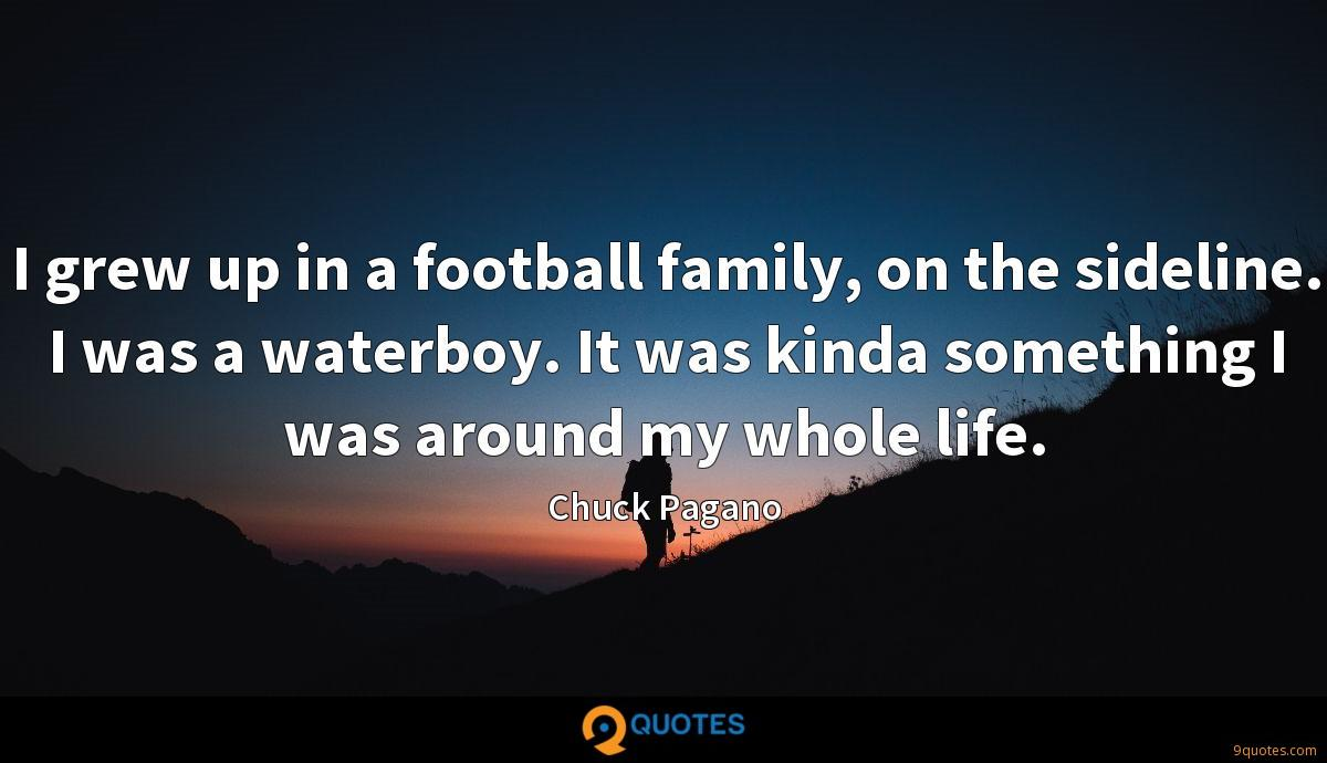 I grew up in a football family, on the sideline. I was a waterboy. It was kinda something I was around my whole life.