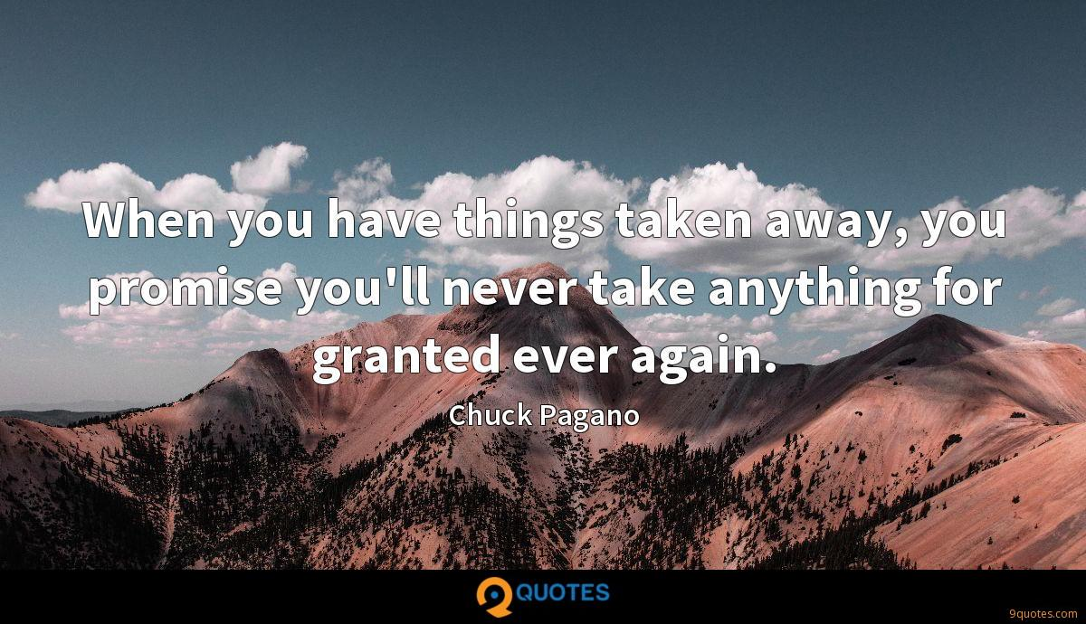 When you have things taken away, you promise you'll never take anything for granted ever again.