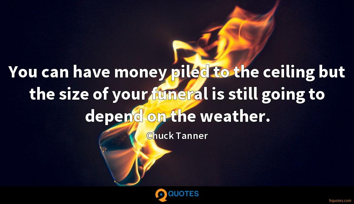 You can have money piled to the ceiling but the size of your funeral is still going to depend on the weather.